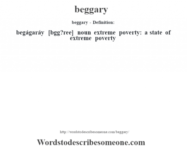 beggary- Definition:begágaráy [bŽgg?ree] noun   extreme poverty: a state of extreme poverty