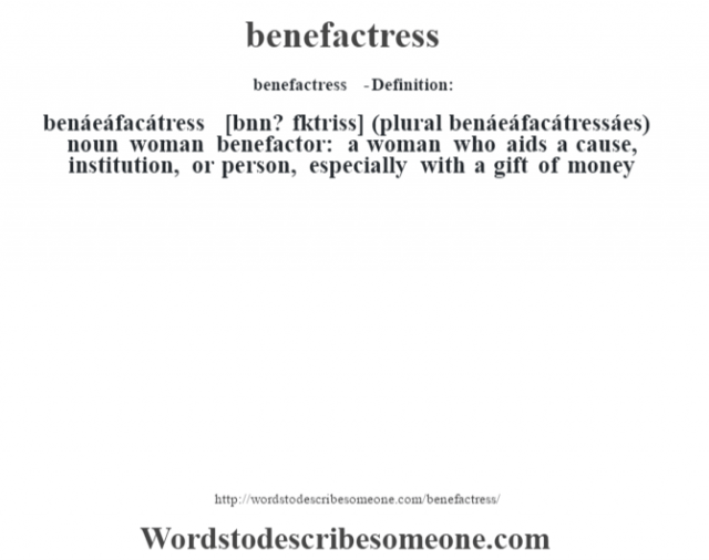 benefactress  - Definition:benáeáfacátress [bŽnn? fˆktriss] (plural benáeáfacátressáes)  noun   woman benefactor: a woman who aids a cause, institution, or person, especially with a gift of money