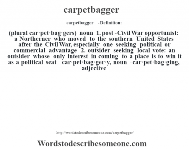 carpetbagger  - Definition:(plural car·pet·bag·gers)  noun  1.  post-Civil War opportunist: a Northerner who moved to the southern United States after the Civil War, especially one seeking political or commercial advantage  2.  outsider seeking local vote: an outsider whose only interest in coming to a place is to win it as a political seat     -car·pet·bag·ger·y, noun -car·pet·bag·ging, adjective