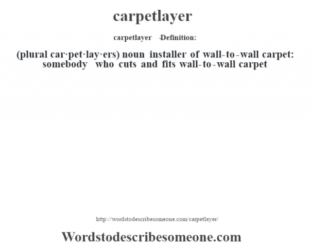 carpetlayer   - Definition:(plural car·pet·lay·ers)  noun   installer of wall-to-wall carpet: somebody who cuts and fits wall-to-wall carpet