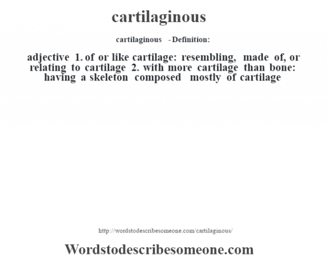 cartilaginous  - Definition:adjective  1.  of or like cartilage: resembling, made of, or relating to cartilage  2.  with more cartilage than bone: having a skeleton composed mostly of cartilage