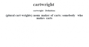 cartwright- Definition:(plural cart·wrights)  noun   maker of carts: somebody who makes carts
