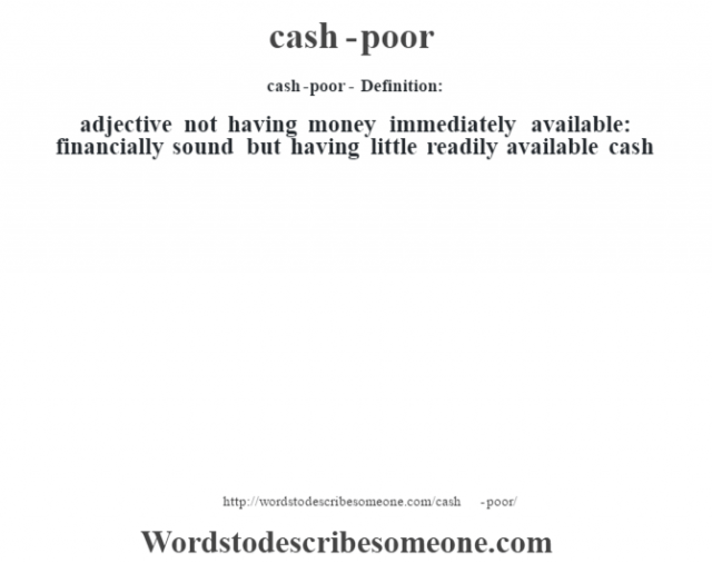 cash-poor- Definition:adjective   not having money immediately available: financially sound but having little readily available cash