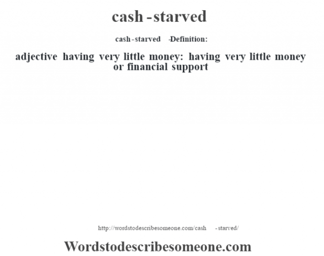 cash-starved   - Definition:adjective   having very little money: having very little money or financial support