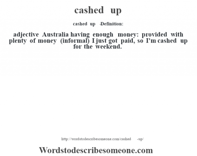 cashed up   - Definition:adjective   Australia having enough money: provided with plenty of money (informal)  I just got paid, so I'm cashed up for the weekend.
