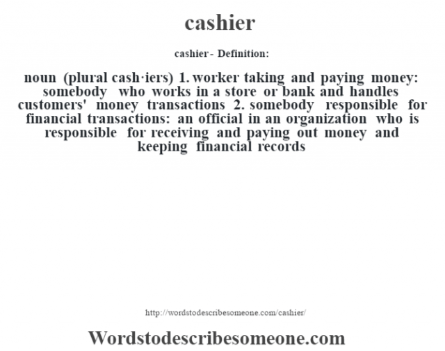 cashier- Definition:noun (plural cash·iers)  1.  worker taking and paying money: somebody who works in a store or bank and handles customers' money transactions  2.  somebody responsible for financial transactions: an official in an organization who is responsible for receiving and paying out money and keeping financial records