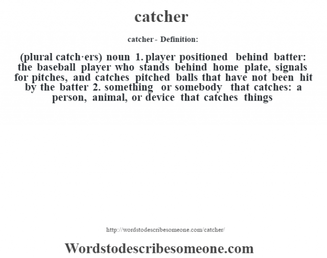 catcher- Definition:(plural catch·ers)  noun  1.  player positioned behind batter: the baseball player who stands behind home plate, signals for pitches, and catches pitched balls that have not been hit by the batter  2.  something or somebody that catches: a person, animal, or device that catches things