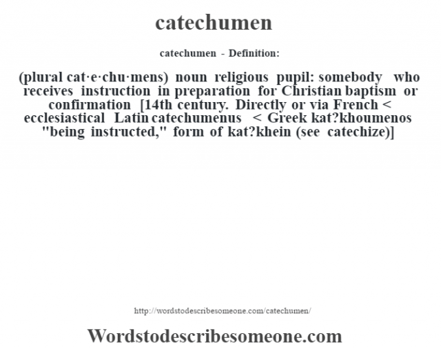 catechumen- Definition:(plural cat·e·chu·mens)  noun   religious pupil: somebody who receives instruction in preparation for Christian baptism or confirmation    [14th century. Directly or via French < ecclesiastical Latin catechumenus < Greek kat?khoumenos