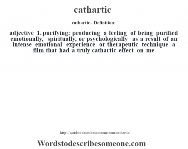 cathartic- Definition:adjective  1.  purifying: producing a feeling of being purified emotionally, spiritually, or psychologically as a result of an intense emotional experience or therapeutic technique a film that had a truly cathartic effect on me