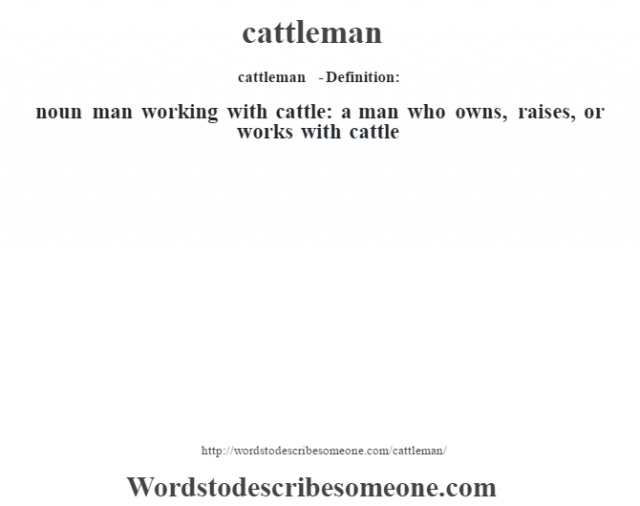 cattleman  - Definition:noun   man working with cattle: a man who owns, raises, or works with cattle