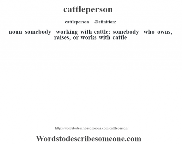cattleperson   - Definition:noun   somebody working with cattle: somebody who owns, raises, or works with cattle