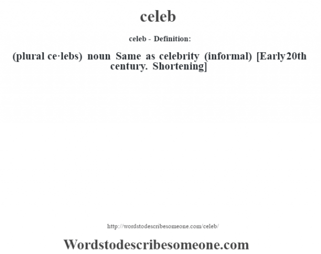 celeb- Definition:(plural ce·lebs)  noun   Same as celebrity (informal)    [Early 20th century. Shortening]