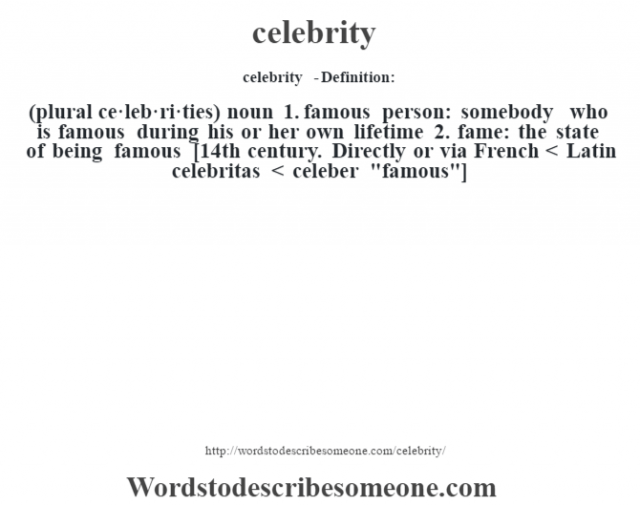 celebrity  - Definition:(plural ce·leb·ri·ties)  noun  1.  famous person: somebody who is famous during his or her own lifetime  2.  fame: the state of being famous    [14th century. Directly or via French < Latin celebritas < celeber