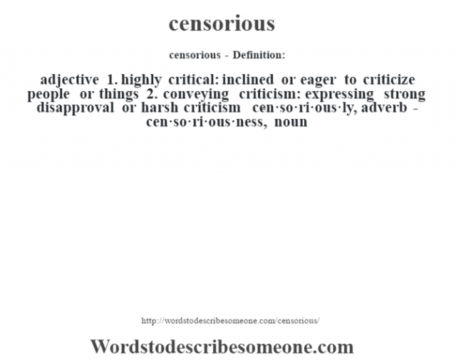 censorious- Definition:adjective  1.  highly critical: inclined or eager to criticize people or things  2.  conveying criticism: expressing strong disapproval or harsh criticism     -cen·so·ri·ous·ly, adverb -cen·so·ri·ous·ness, noun