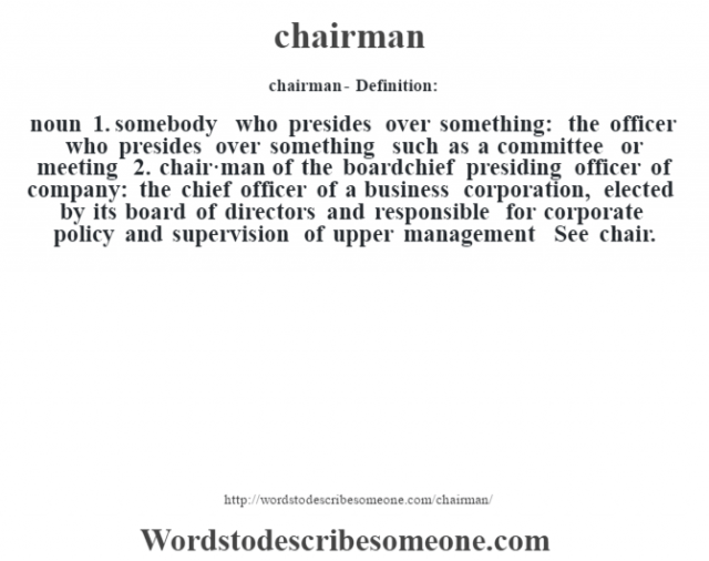 chairman- Definition:noun  1.  somebody who presides over something: the officer who presides over something such as a committee or meeting  2.  chair·man of the boardchief presiding officer of company: the chief officer of a business corporation, elected by its board of directors and responsible for corporate policy and supervision of upper management     See chair.