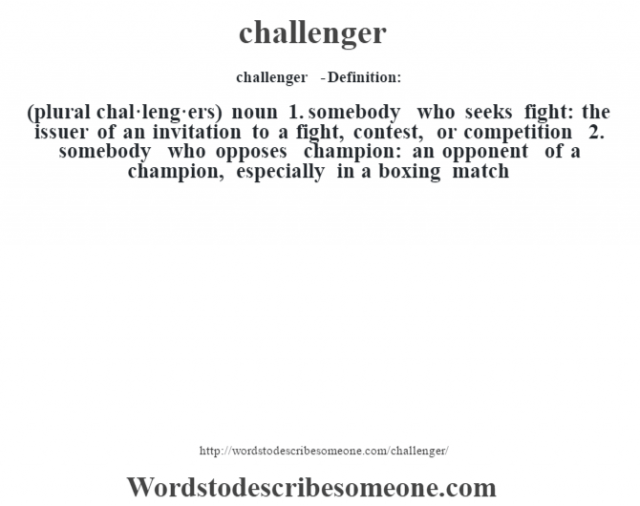 challenger  - Definition:(plural chal·leng·ers)  noun  1.  somebody who seeks fight: the issuer of an invitation to a fight, contest, or competition  2.  somebody who opposes champion: an opponent of a champion, especially in a boxing match