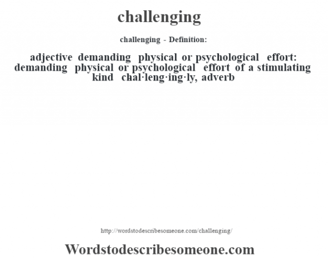 challenging- Definition:adjective   demanding physical or psychological effort: demanding physical or psychological effort of a stimulating kind     -chal·leng·ing·ly, adverb