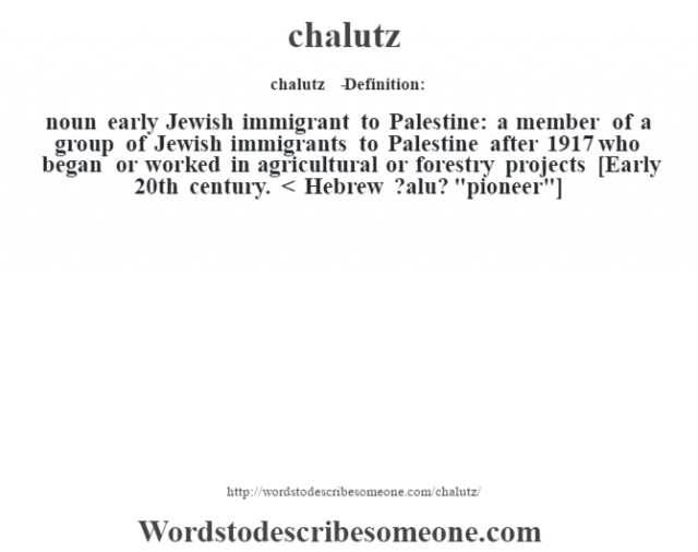 chalutz   - Definition:noun   early Jewish immigrant to Palestine: a member of a group of Jewish immigrants to Palestine after 1917 who began or worked in agricultural or forestry projects    [Early 20th century. < Hebrew ?alu?