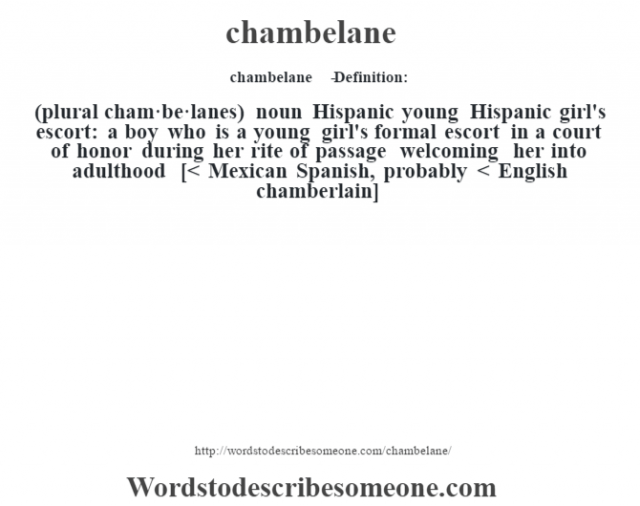 chambelane   - Definition:(plural cham·be·lanes)  noun   Hispanic young Hispanic girl's escort: a boy who is a young girl's formal escort in a court of honor during her rite of passage welcoming her into adulthood    [< Mexican Spanish, probably < English chamberlain]
