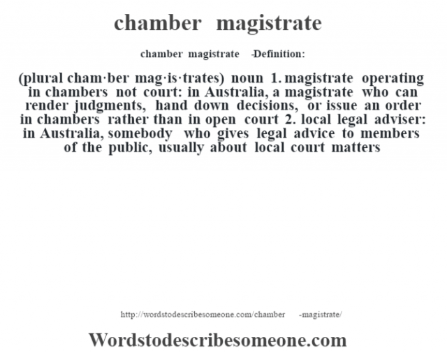 chamber magistrate   - Definition:(plural cham·ber mag·is·trates)  noun  1.  magistrate operating in chambers not court: in Australia, a magistrate who can render judgments, hand down decisions, or issue an order in chambers rather than in open court  2.  local legal adviser: in Australia, somebody who gives legal advice to members of the public, usually about local court matters