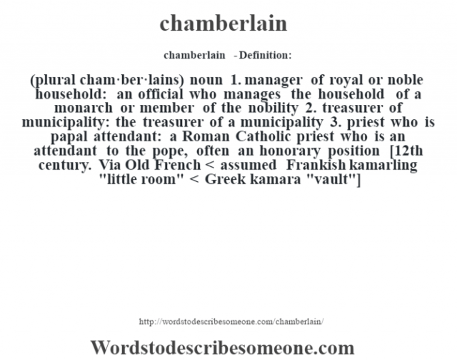 chamberlain  - Definition:(plural cham·ber·lains)  noun  1.  manager of royal or noble household: an official who manages the household of a monarch or member of the nobility  2.  treasurer of municipality: the treasurer of a municipality  3.  priest who is papal attendant: a Roman Catholic priest who is an attendant to the pope, often an honorary position    [12th century. Via Old French < assumed Frankish kamarling