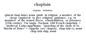 """chaplain  - Definition:(plural chap·lains)  noun   guide in religion: a member of the clergy employed to give religious guidance, e.g. to members of the armed forces, schoolchildren, or prisoners    [12th century. Via Anglo-Norman, Old French chapelain < medieval Latin cappellanus """"guardian of the cloak of St. Martin of Tours"""" < cappella (see chapel)]   -chap·lain·cy, noun -chap·lain·ship, noun"""