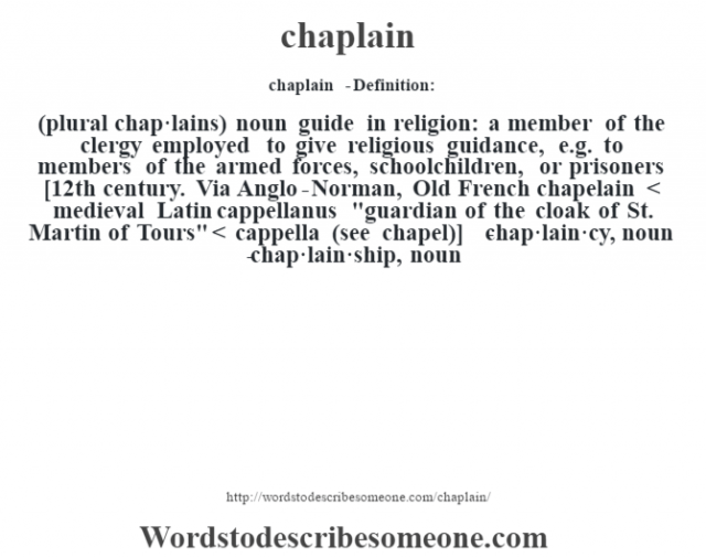 chaplain  - Definition:(plural chap·lains)  noun   guide in religion: a member of the clergy employed to give religious guidance, e.g. to members of the armed forces, schoolchildren, or prisoners    [12th century. Via Anglo-Norman, Old French chapelain < medieval Latin cappellanus
