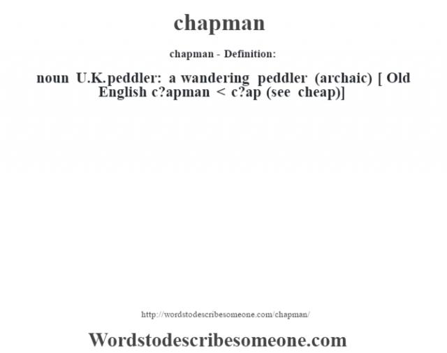 chapman- Definition:noun   U.K. peddler: a wandering peddler (archaic)    [ Old English c?apman < c?ap (see cheap)]