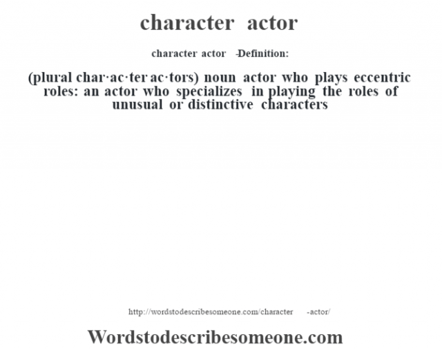 character actor   - Definition:(plural char·ac·ter ac·tors)  noun   actor who plays eccentric roles: an actor who specializes in playing the roles of unusual or distinctive characters