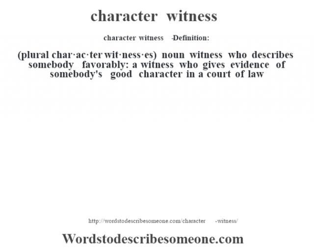 character witness   - Definition:(plural char·ac·ter wit·ness·es)  noun   witness who describes somebody favorably: a witness who gives evidence of somebody's good character in a court of law