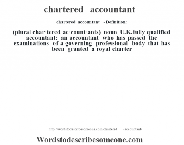chartered accountant  - Definition:(plural char·tered ac·count·ants)  noun   U.K. fully qualified accountant: an accountant who has passed the examinations of a governing professional body that has been granted a royal charter