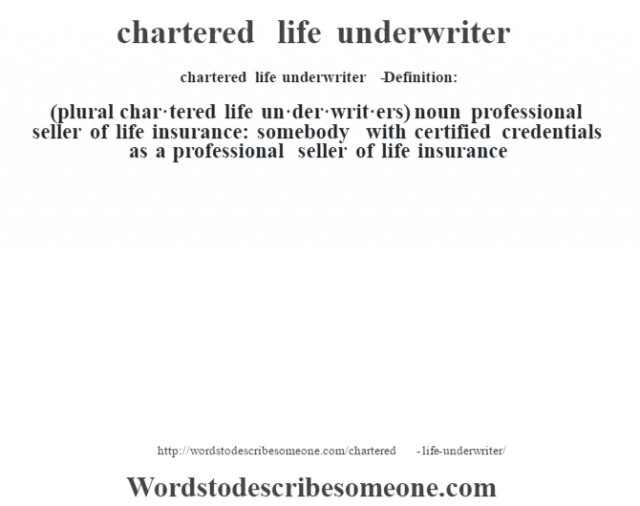 chartered life underwriter   - Definition:(plural char·tered life un·der·writ·ers)  noun   professional seller of life insurance: somebody with certified credentials as a professional seller of life insurance