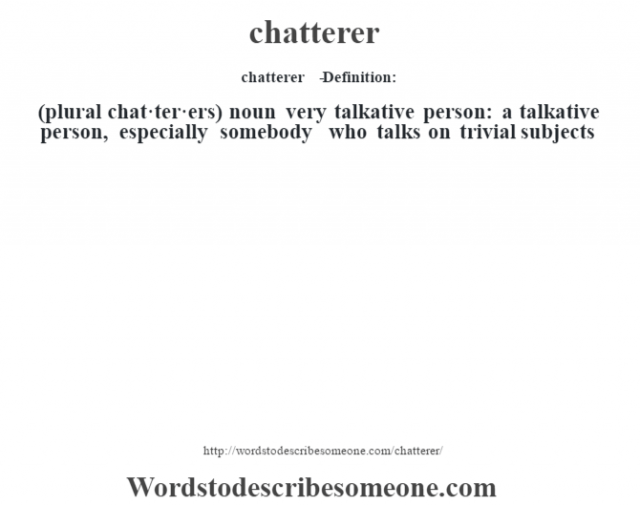 chatterer   - Definition:(plural chat·ter·ers)  noun   very talkative person: a talkative person, especially somebody who talks on trivial subjects