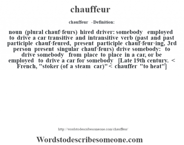 chauffeur  - Definition:noun (plural chauf·feurs)   hired driver: somebody employed to drive a car    transitive and intransitive verb (past and past participle chauf·feured, present participle chauf·feur·ing, 3rd person present singular chauf·feurs)   drive somebody: to drive somebody from place to place in a car, or be employed to drive a car for somebody    [Late 19th century. < French,