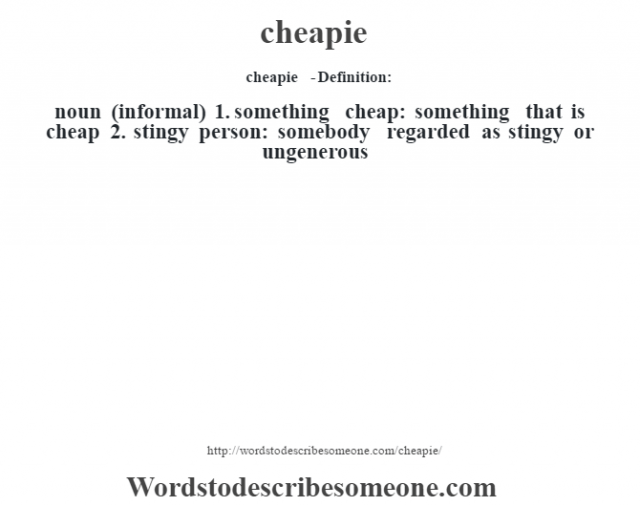 cheapie  - Definition:noun (informal)  1.  something cheap: something that is cheap  2.  stingy person: somebody regarded as stingy or ungenerous