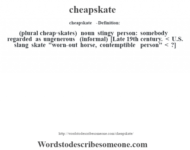 cheapskate  - Definition:(plural cheap·skates)  noun   stingy person: somebody regarded as ungenerous (informal)    [Late 19th century. < U.S. slang skate