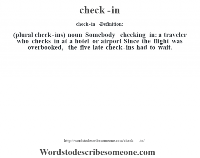 check-in   - Definition:(plural check-ins)  noun  Somebody checking in: a traveler who checks in at a hotel or airport Since the flight was overbooked, the five late check-ins had to wait.