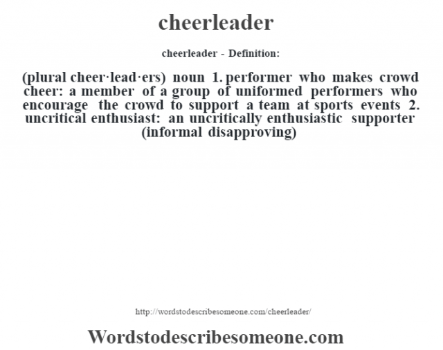 cheerleader- Definition:(plural cheer·lead·ers)  noun  1.  performer who makes crowd cheer: a member of a group of uniformed performers who encourage the crowd to support a team at sports events  2.  uncritical enthusiast: an uncritically enthusiastic supporter (informal disapproving)