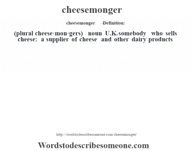 cheesemonger   - Definition:(plural cheese·mon·gers)  noun   U.K. somebody who sells cheese: a supplier of cheese and other dairy products