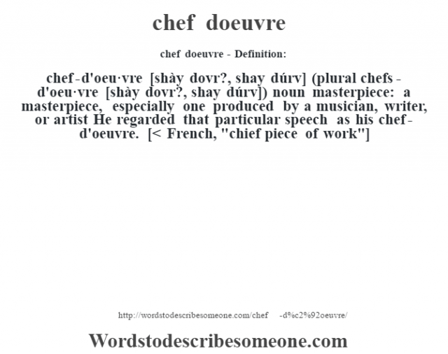 chef d'oeuvre- Definition:chef-d'oeu·vre [shày dovr?, shay dúrv] (plural chefs-d'oeu·vre [shày dovr?, shay dúrv])  noun   masterpiece: a masterpiece, especially one produced by a musician, writer, or artist He regarded that particular speech as his chef-d'oeuvre.     [< French,