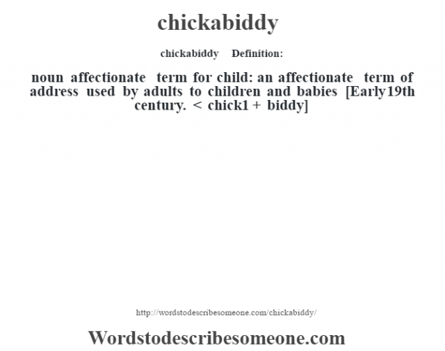 chickabiddy    - Definition:noun   affectionate term for child: an affectionate term of address used by adults to children and babies    [Early 19th century. < chick1 + biddy]