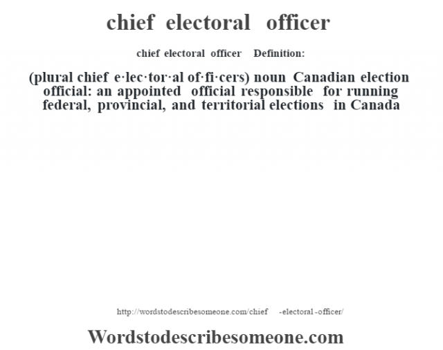 chief electoral officer    - Definition:(plural chief e·lec·tor·al of·fi·cers)  noun   Canadian election official: an appointed official responsible for running federal, provincial, and territorial elections in Canada