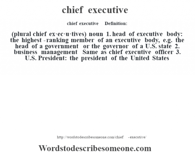 chief executive    - Definition:(plural chief ex·ec·u·tives)  noun  1.  head of executive body: the highest-ranking member of an executive body, e.g. the head of a government or the governor of a U.S. state  2.  business management Same as chief executive officer  3.  U.S. President: the president of the United States