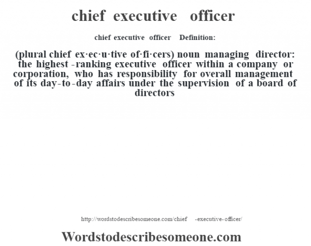 chief executive officer    - Definition:(plural chief ex·ec·u·tive of·fi·cers)  noun   managing director: the highest-ranking executive officer within a company or corporation, who has responsibility for overall management of its day-to-day affairs under the supervision of a board of directors