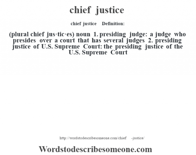 chief justice    - Definition:(plural chief jus·tic·es)  noun  1.  presiding judge: a judge who presides over a court that has several judges  2.  presiding justice of U.S. Supreme Court: the presiding justice of the U.S. Supreme Court