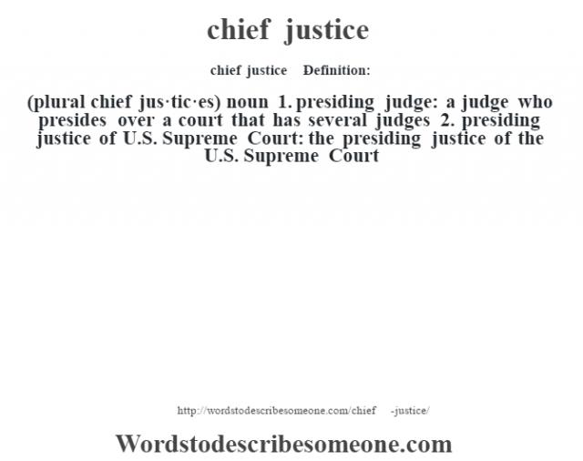 chief justice    - Definition:(plural chief jus·tic·es)  noun  1.  presiding judge: a judge who presides over a court that has several judges  2.  presiding justice of U.S. Supreme Court: the presiding justice of the U.S. Supreme Court