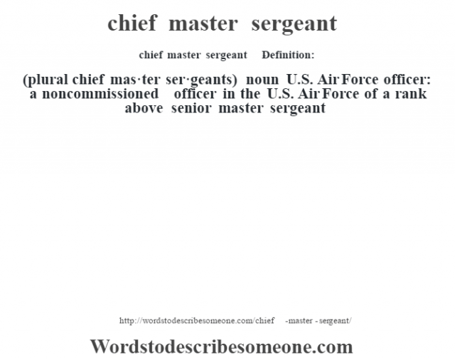 chief master sergeant    - Definition:(plural chief mas·ter ser·geants)  noun   U.S. Air Force officer: a noncommissioned officer in the U.S. Air Force of a rank above senior master sergeant