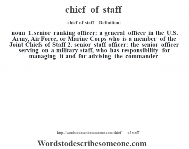 chief of staff    - Definition:noun  1.  senior ranking officer: a general officer in the U.S. Army, Air Force, or Marine Corps who is a member of the Joint Chiefs of Staff  2.  senior staff officer: the senior officer serving on a military staff, who has responsibility for managing it and for advising the commander