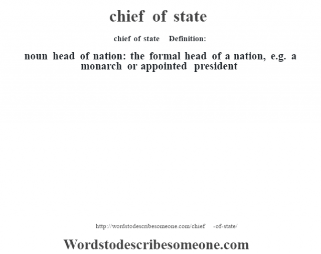 chief of state    - Definition:noun   head of nation: the formal head of a nation, e.g. a monarch or appointed president