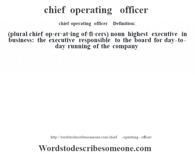chief operating officer    - Definition:(plural chief op·er·at·ing of·fi·cers)  noun   highest executive in business: the executive responsible to the board for day-to-day running of the company